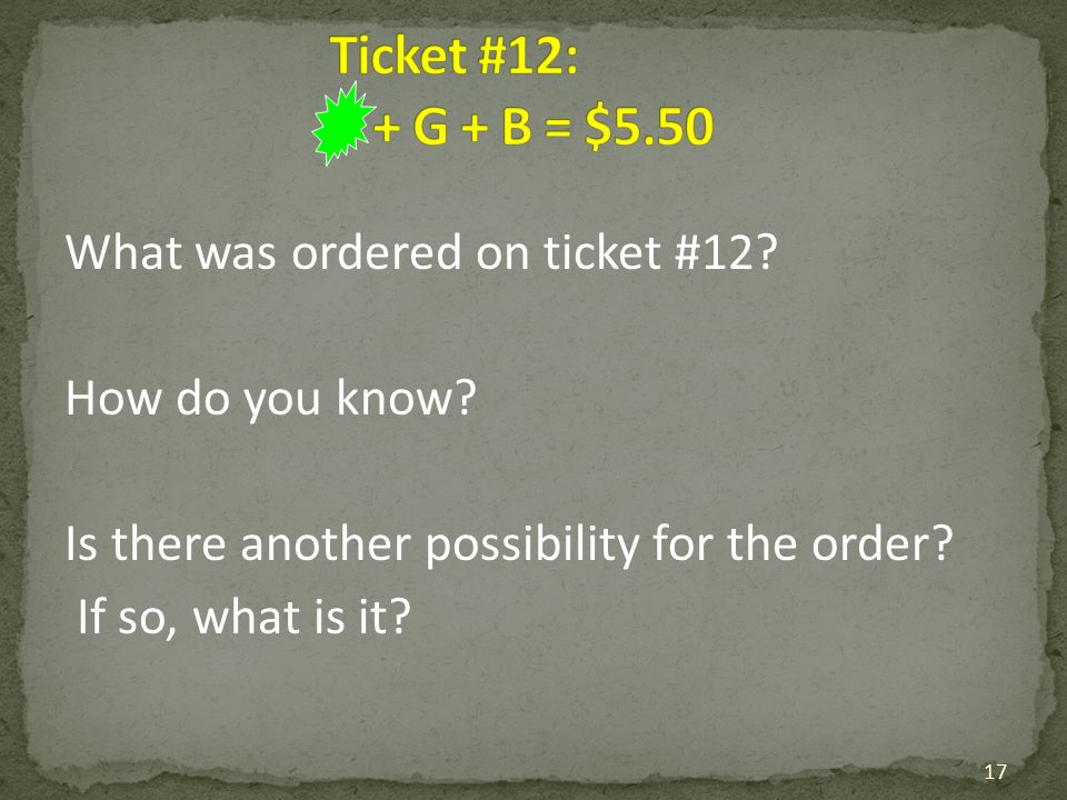 What was ordered on ticket #12? How do you know? Is there another possibility for the order? If so, what is it? 17
