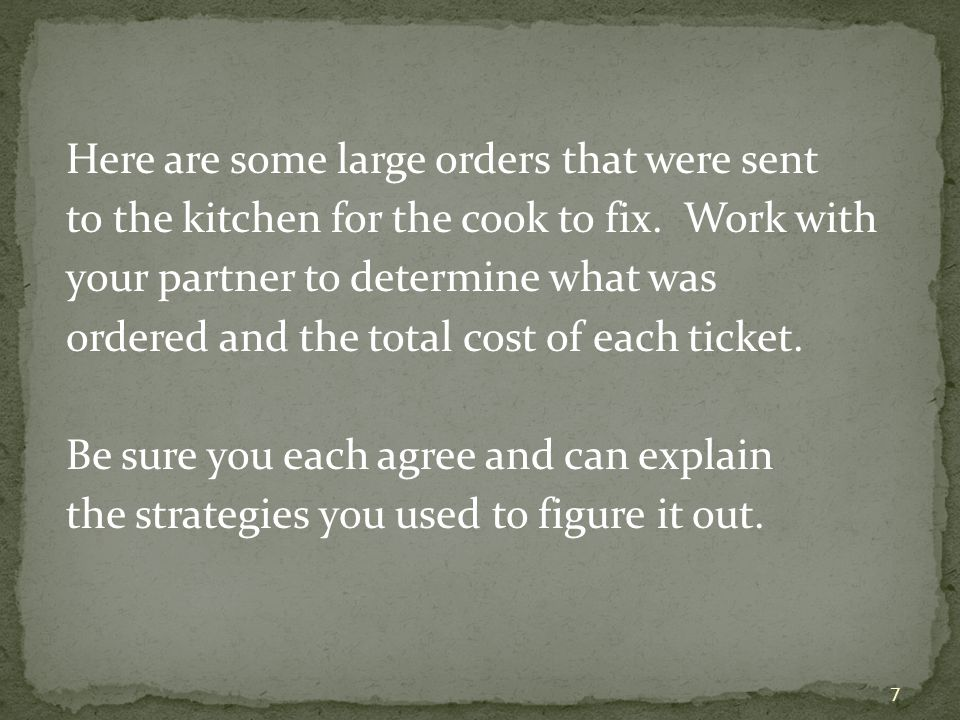 Here are some large orders that were sent to the kitchen for the cook to fix. Work with your partner to determine what was ordered and the total cost