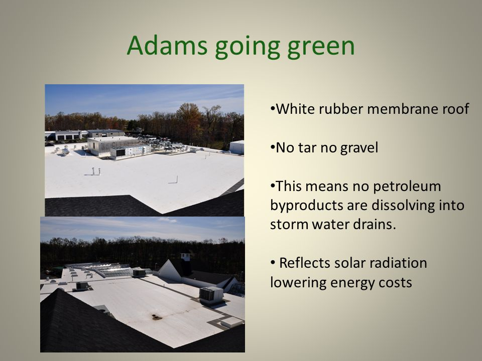 Adams going green White rubber membrane roof No tar no gravel This means no petroleum byproducts are dissolving into storm water drains. Reflects sola