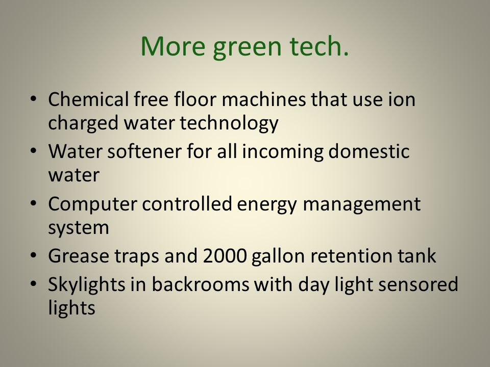 More green tech. Chemical free floor machines that use ion charged water technology Water softener for all incoming domestic water Computer controlled