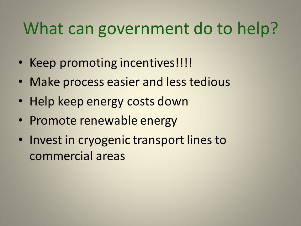 What can government do to help? Keep promoting incentives!!!! Make process easier and less tedious Help keep energy costs down Promote renewable energ