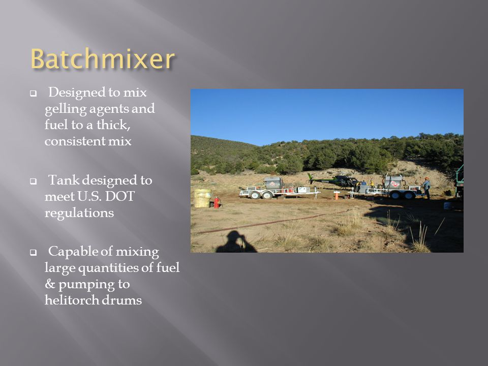 Batchmixer  Designed to mix gelling agents and fuel to a thick, consistent mix  Tank designed to meet U.S.