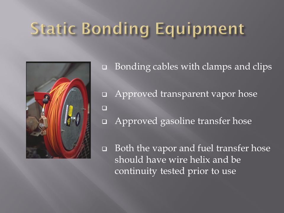  Bonding cables with clamps and clips  Approved transparent vapor hose   Approved gasoline transfer hose  Both the vapor and fuel transfer hose should have wire helix and be continuity tested prior to use