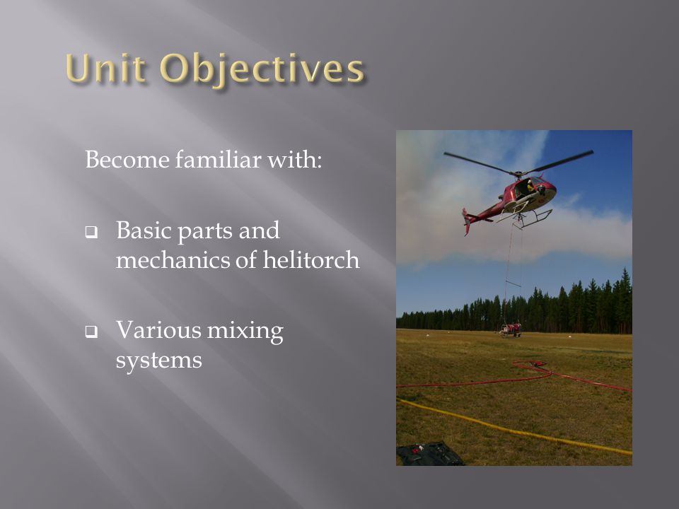 Become familiar with:  Basic parts and mechanics of helitorch  Various mixing systems