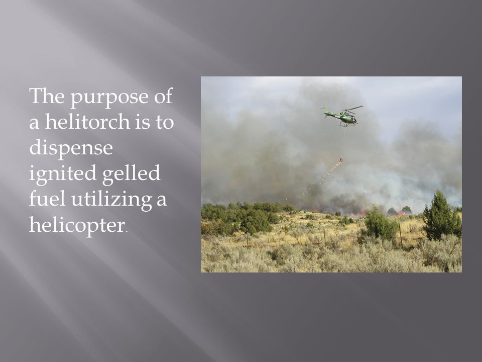 The purpose of a helitorch is to dispense ignited gelled fuel utilizing a helicopter.