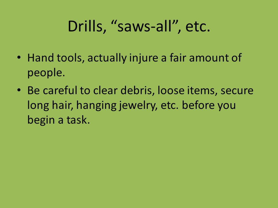 Drills, saws-all , etc. Hand tools, actually injure a fair amount of people.