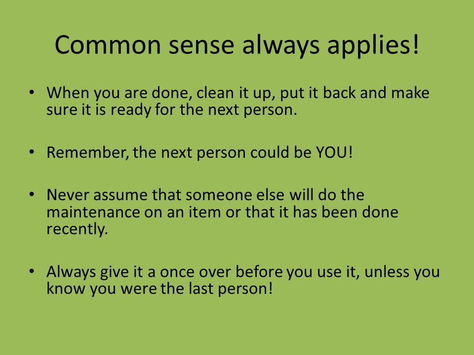 Common sense always applies! When you are done, clean it up, put it back and make sure it is ready for the next person. Remember, the next person coul