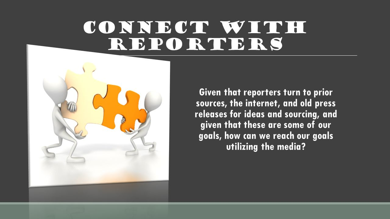 Connect with Reporters Given that reporters turn to prior sources, the internet, and old press releases for ideas and sourcing, and given that these are some of our goals, how can we reach our goals utilizing the media