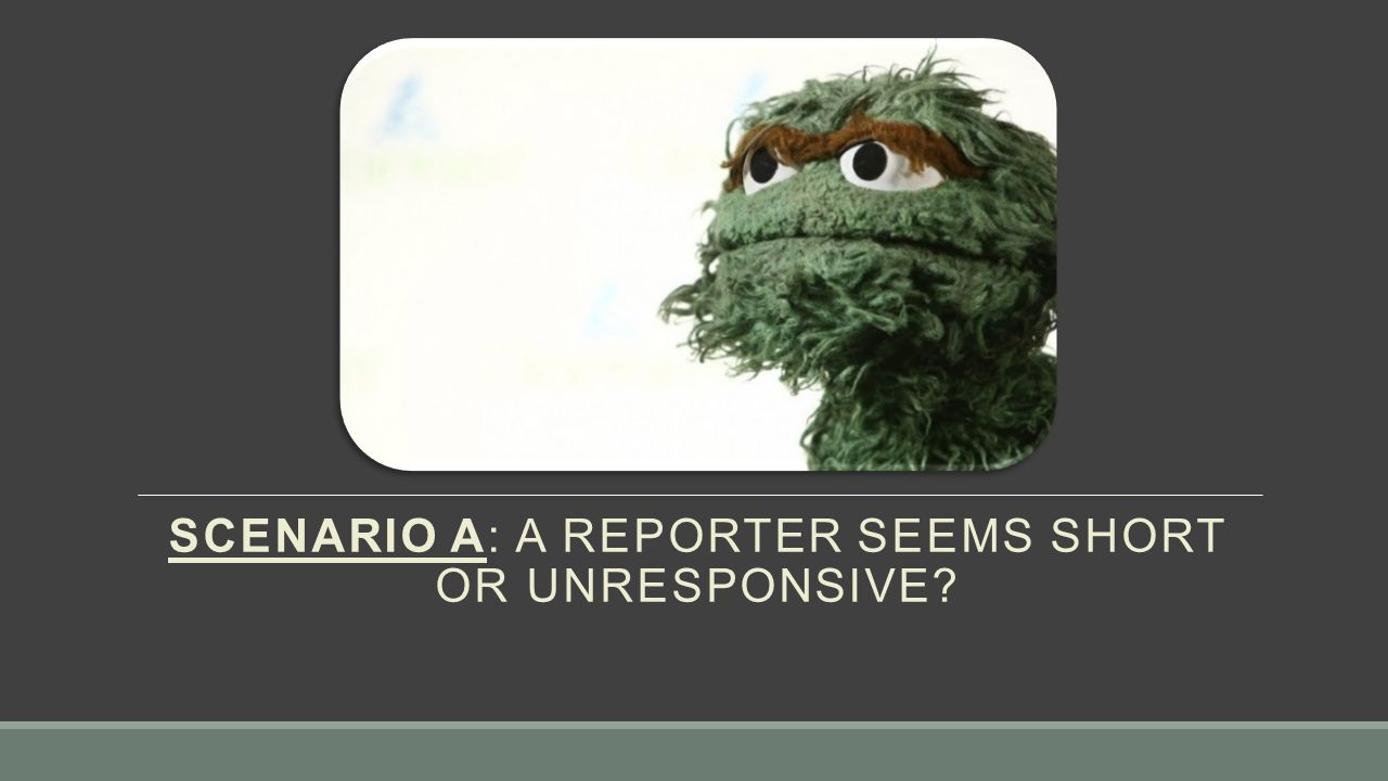 SCENARIO A: A REPORTER SEEMS SHORT OR UNRESPONSIVE