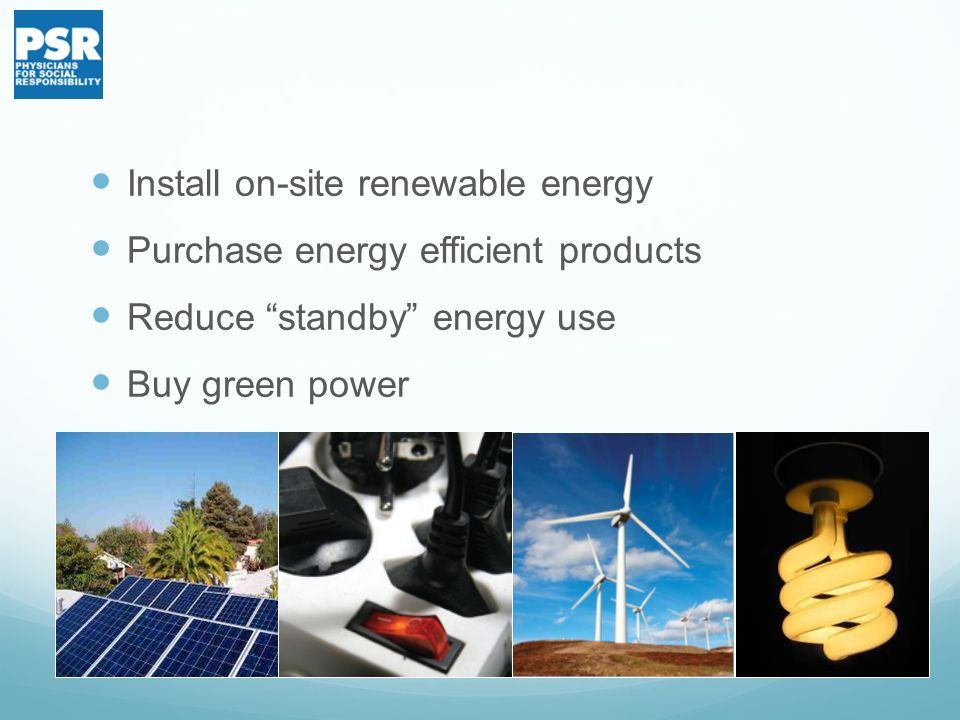 Install on-site renewable energy Purchase energy efficient products Reduce standby energy use Buy green power