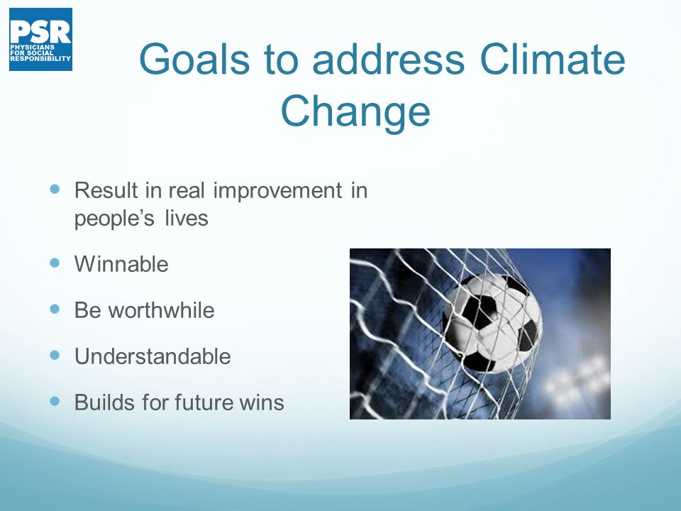 Goals to address Climate Change Result in real improvement in people's lives Winnable Be worthwhile Understandable Builds for future wins