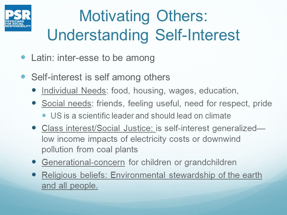 Motivating Others: Understanding Self-Interest Latin: inter-esse to be among Self-interest is self among others Individual Needs: food, housing, wages, education, Social needs: friends, feeling useful, need for respect, pride US is a scientific leader and should lead on climate Class interest/Social Justice: is self-interest generalized— low income impacts of electricity costs or downwind pollution from coal plants Generational-concern for children or grandchildren Religious beliefs: Environmental stewardship of the earth and all people.