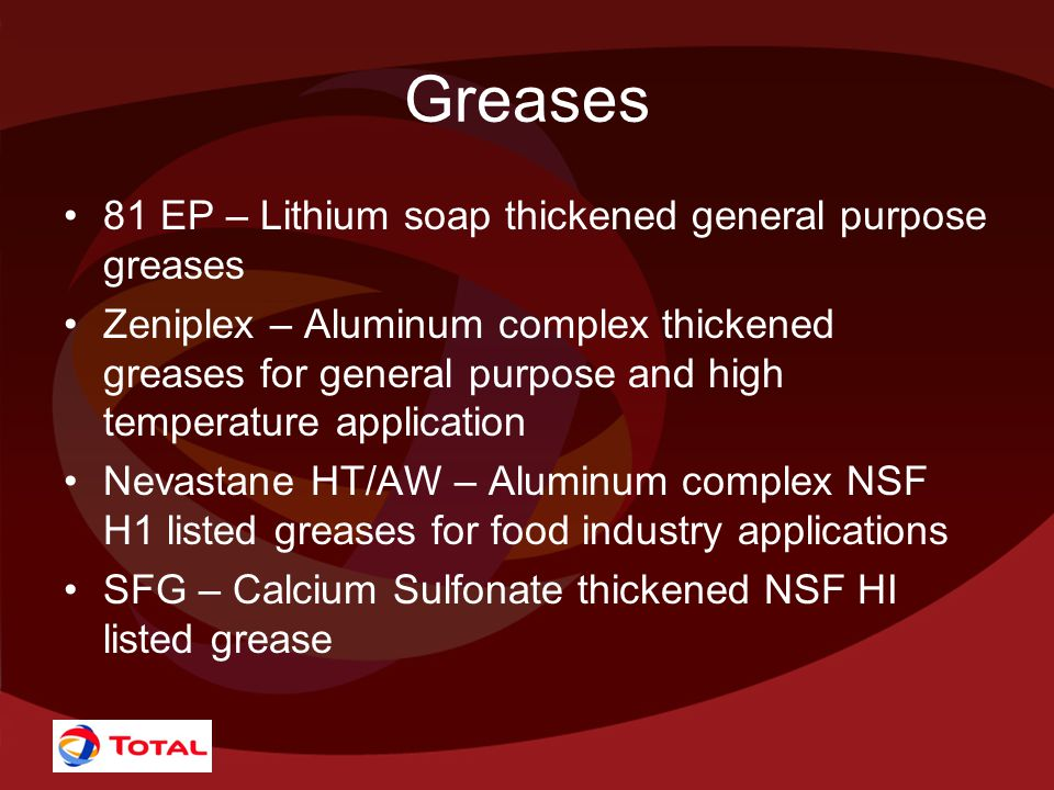 Greases 81 EP – Lithium soap thickened general purpose greases Zeniplex – Aluminum complex thickened greases for general purpose and high temperature application Nevastane HT/AW – Aluminum complex NSF H1 listed greases for food industry applications SFG – Calcium Sulfonate thickened NSF HI listed grease