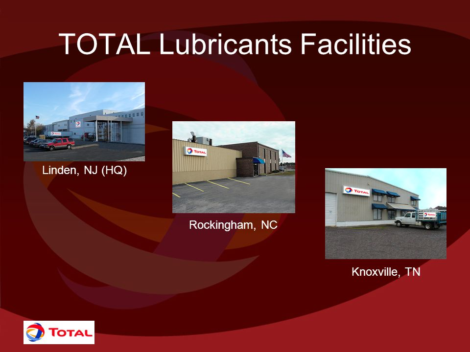 TOTAL Lubricants Facilities Linden, NJ (HQ) Rockingham, NC Knoxville, TN
