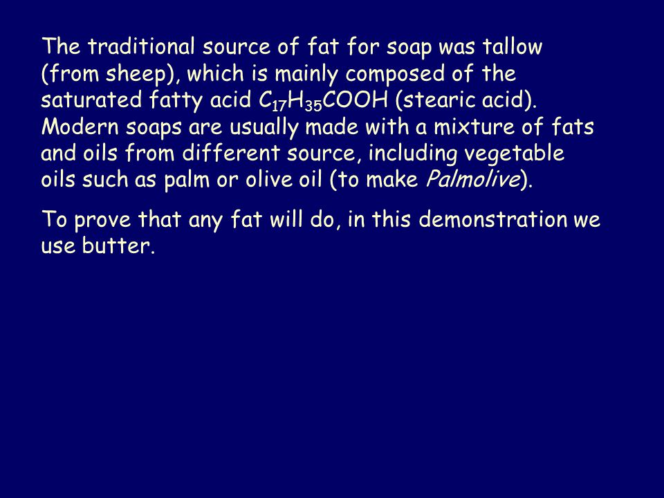 The traditional source of fat for soap was tallow (from sheep), which is mainly composed of the saturated fatty acid C 17 H 35 COOH (stearic acid).