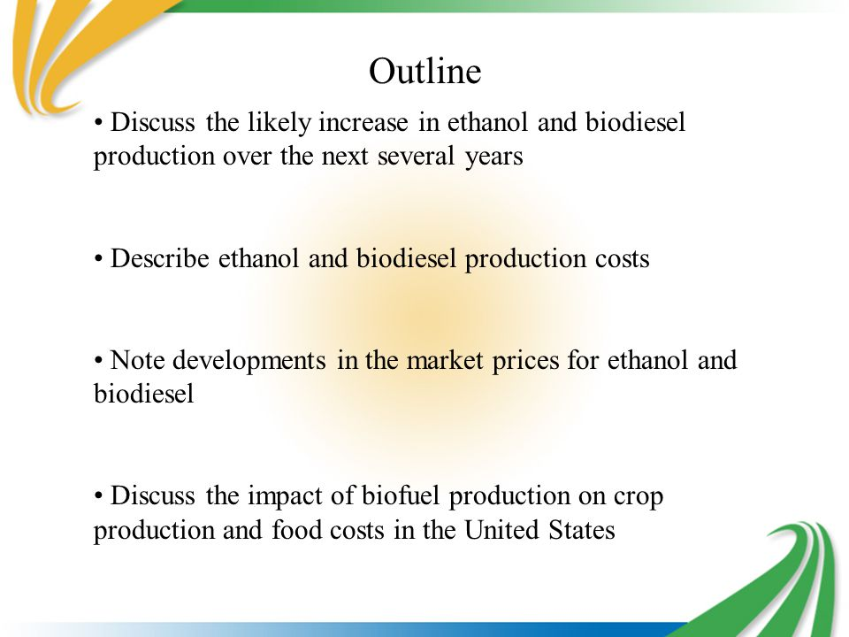 Outline Discuss the likely increase in ethanol and biodiesel production over the next several years Describe ethanol and biodiesel production costs Note developments in the market prices for ethanol and biodiesel Discuss the impact of biofuel production on crop production and food costs in the United States