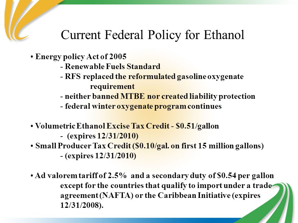 Current Federal Policy for Ethanol Energy policy Act of 2005 - Renewable Fuels Standard - RFS replaced the reformulated gasoline oxygenate requirement - neither banned MTBE nor created liability protection - federal winter oxygenate program continues Volumetric Ethanol Excise Tax Credit - $0.51/gallon - (expires 12/31/2010) Small Producer Tax Credit ($0.10/gal.