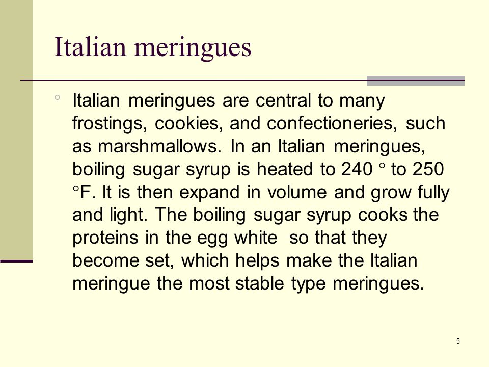 5 Italian meringues  Italian meringues are central to many frostings, cookies, and confectioneries, such as marshmallows.