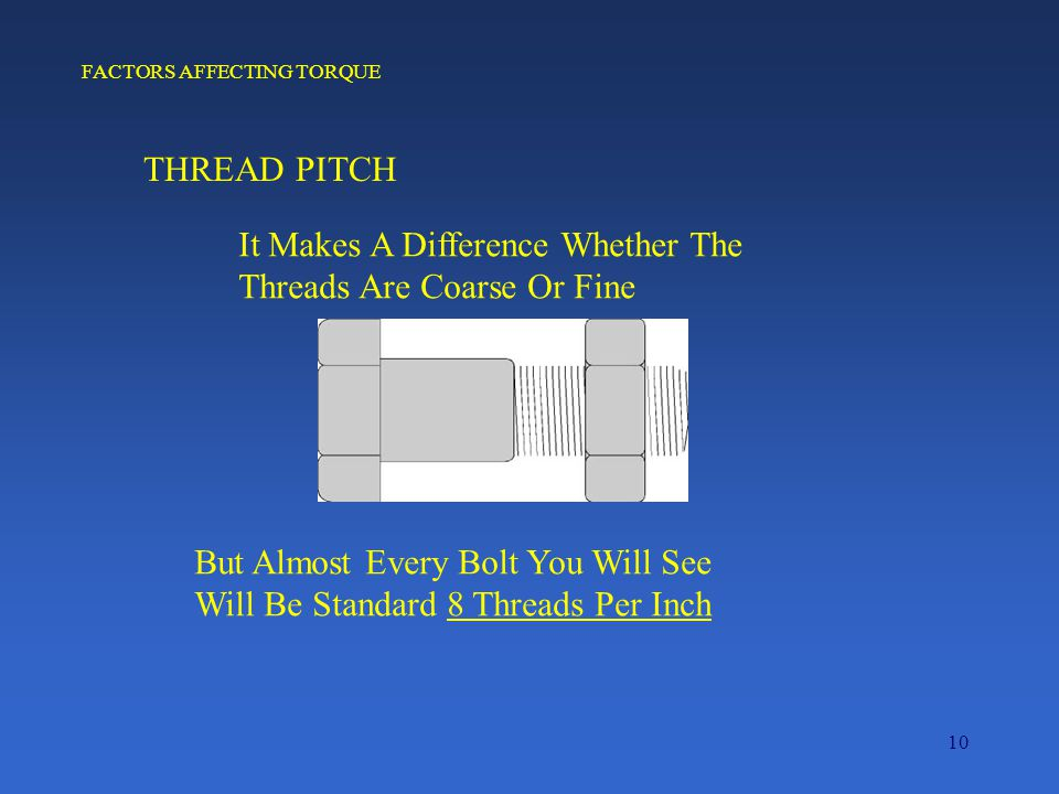 10 FACTORS AFFECTING TORQUE THREAD PITCH It Makes A Difference Whether The Threads Are Coarse Or Fine But Almost Every Bolt You Will See Will Be Standard 8 Threads Per Inch