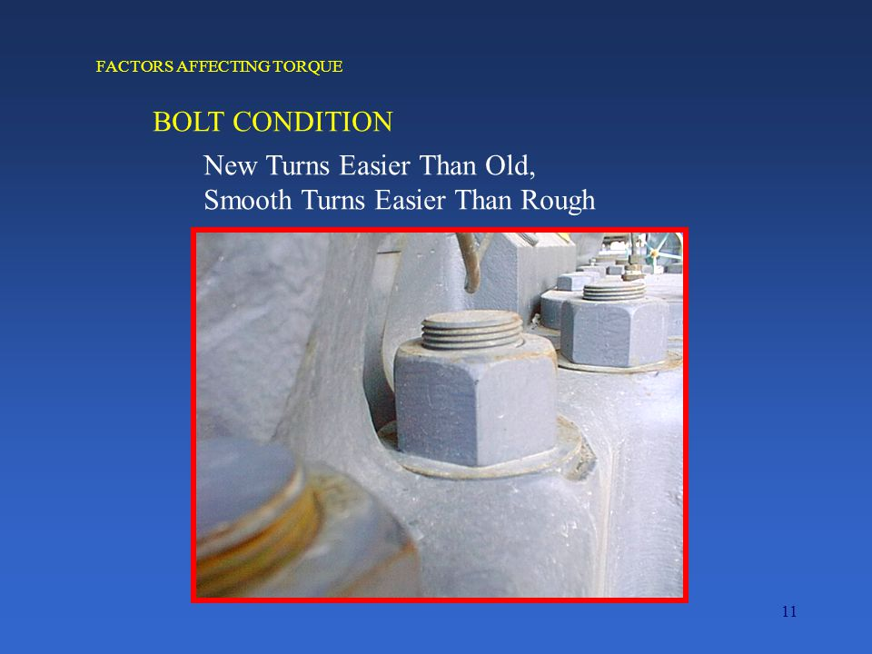11 FACTORS AFFECTING TORQUE BOLT CONDITION New Turns Easier Than Old, Smooth Turns Easier Than Rough