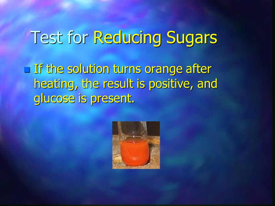 Test for Reducing Sugars n If the solution turns orange after heating, the result is positive, and glucose is present.