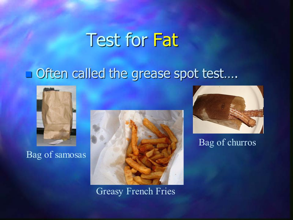 n Often called the grease spot test…. Bag of samosas Bag of churros Greasy French Fries