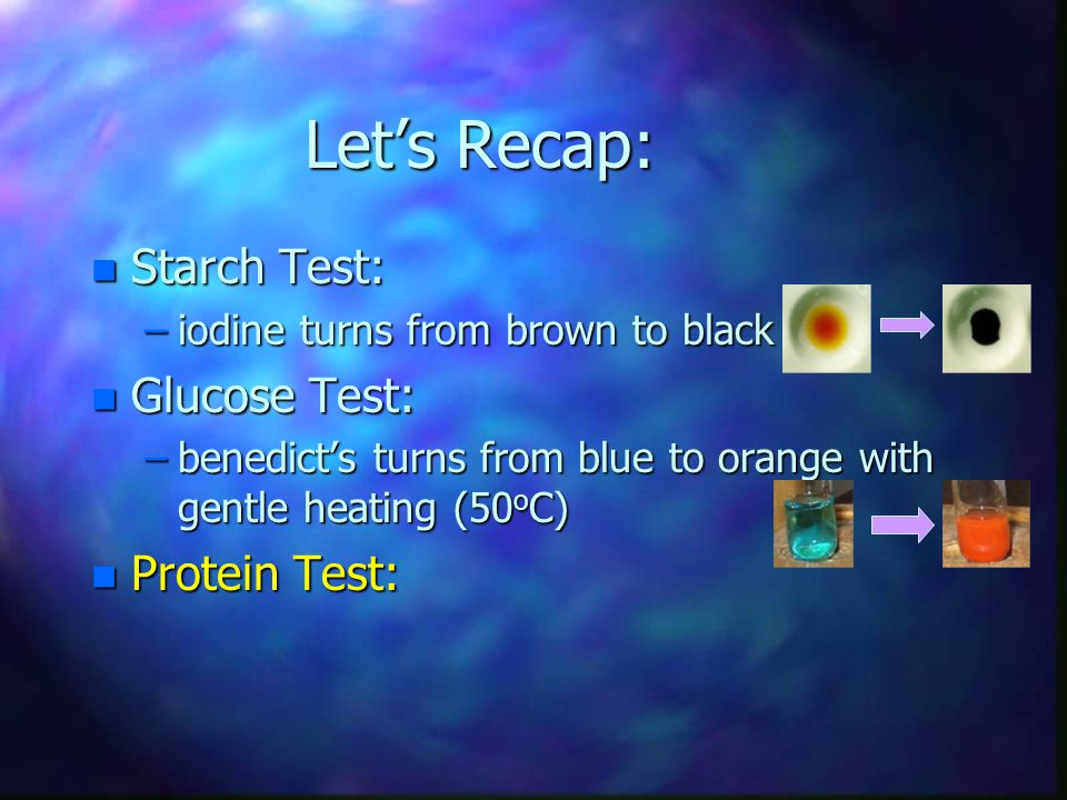 Let's Recap: n Starch Test: –iodine turns from brown to black n Glucose Test: –benedict's turns from blue to orange with gentle heating (50 o C) n Pro