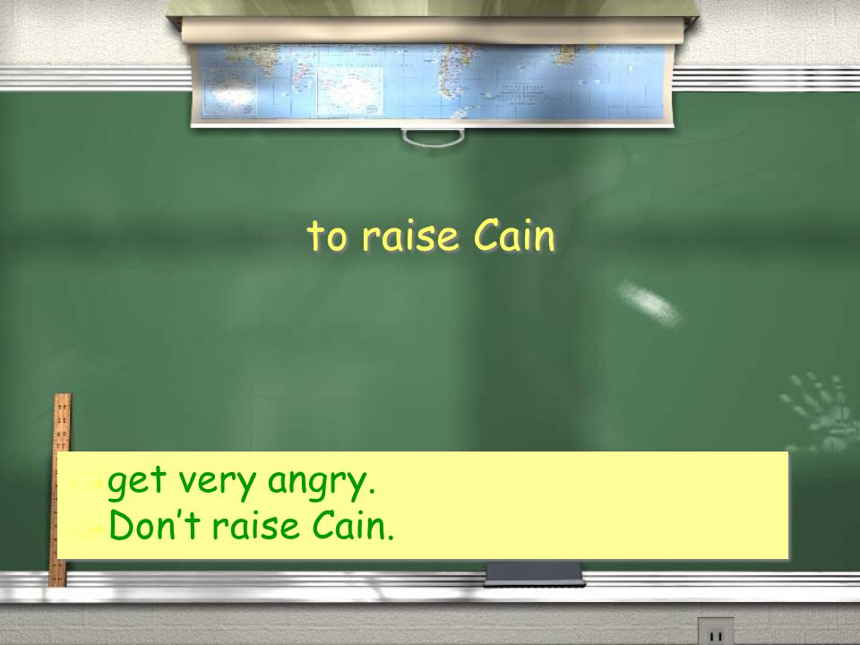 to raise Cain / get very angry. / Don't raise Cain. / get very angry. / Don't raise Cain.