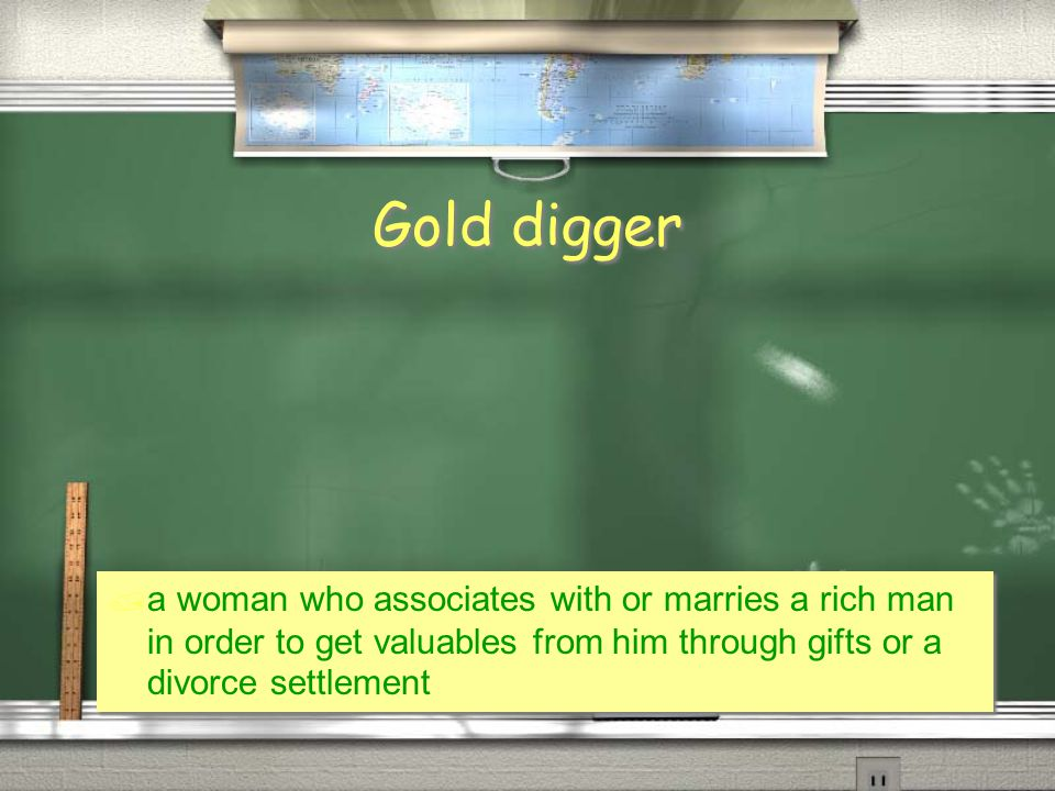 Gold digger  a woman who associates with or marries a rich man in order to get valuables from him through gifts or a divorce settlement