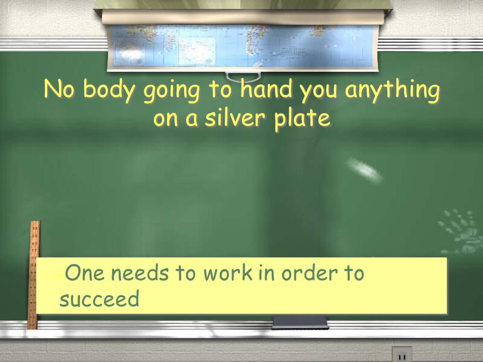 No body going to hand you anything on a silver plate / One needs to work in order to succeed