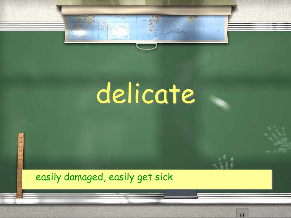 delicate / easily damaged, easily get sick