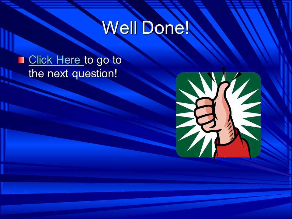 Well Done! Click Here Click Here to go to the next question! Click Here