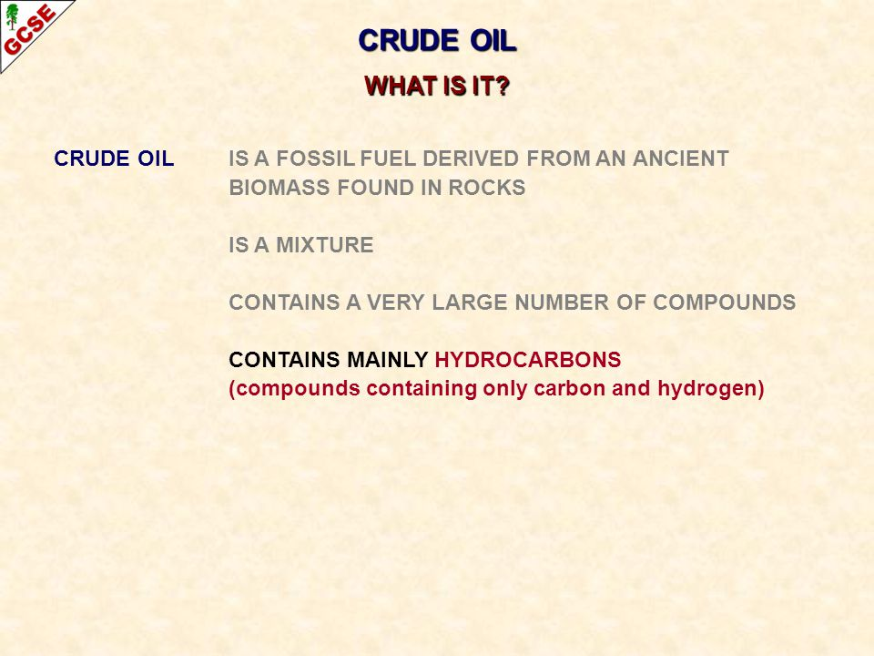 CRUDE OIL IS A FOSSIL FUEL DERIVED FROM AN ANCIENT BIOMASS FOUND IN ROCKS IS A MIXTURE CONTAINS A VERY LARGE NUMBER OF COMPOUNDS CONTAINS MAINLY HYDRO