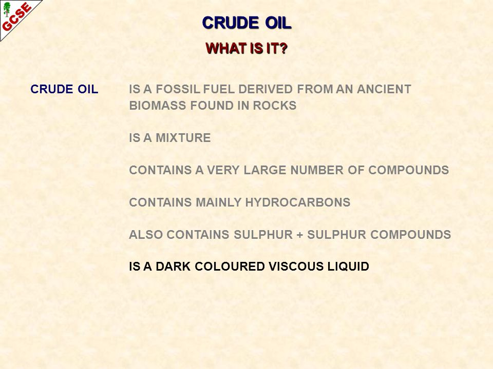 CRUDE OIL IS A FOSSIL FUEL DERIVED FROM AN ANCIENT BIOMASS FOUND IN ROCKS IS A MIXTURE CONTAINS A VERY LARGE NUMBER OF COMPOUNDS CONTAINS MAINLY HYDROCARBONS ALSO CONTAINS SULPHUR + SULPHUR COMPOUNDS IS A DARK COLOURED VISCOUS LIQUID CRUDE OIL WHAT IS IT?