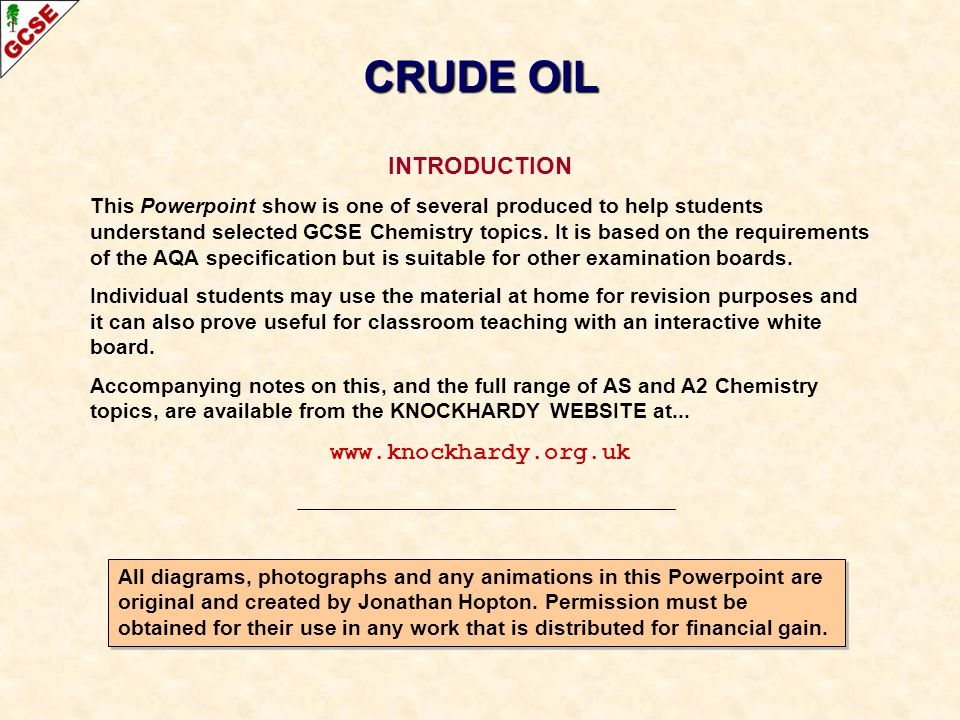 CONTENTS CONTENTS Origin of crude oil Fractional distillation Cracking CRUDE OIL For more detailed information on the properties of hydrocarbons such as alkanes and alkenes, see the appropriate Powerpoint on the Knockhardy GCSE site.