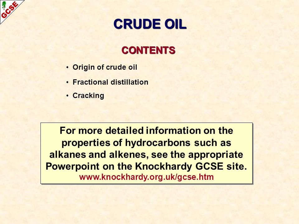 CONTENTS CONTENTS Origin of crude oil Fractional distillation Cracking CRUDE OIL For more detailed information on the properties of hydrocarbons such