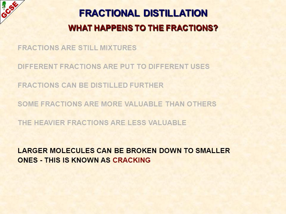 FRACTIONAL DISTILLATION WHAT HAPPENS TO THE FRACTIONS? FRACTIONS ARE STILL MIXTURES DIFFERENT FRACTIONS ARE PUT TO DIFFERENT USES FRACTIONS CAN BE DIS