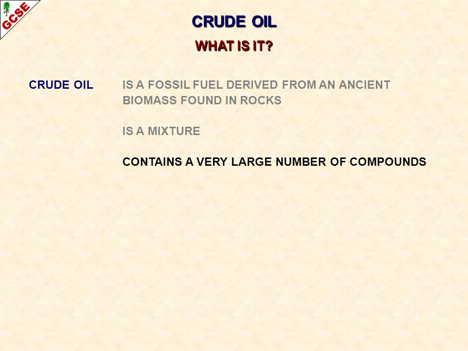 CRUDE OIL IS A FOSSIL FUEL DERIVED FROM AN ANCIENT BIOMASS FOUND IN ROCKS IS A MIXTURE CONTAINS A VERY LARGE NUMBER OF COMPOUNDS CONTAINS MAINLY HYDROCARBONS (compounds containing only carbon and hydrogen) CRUDE OIL WHAT IS IT?