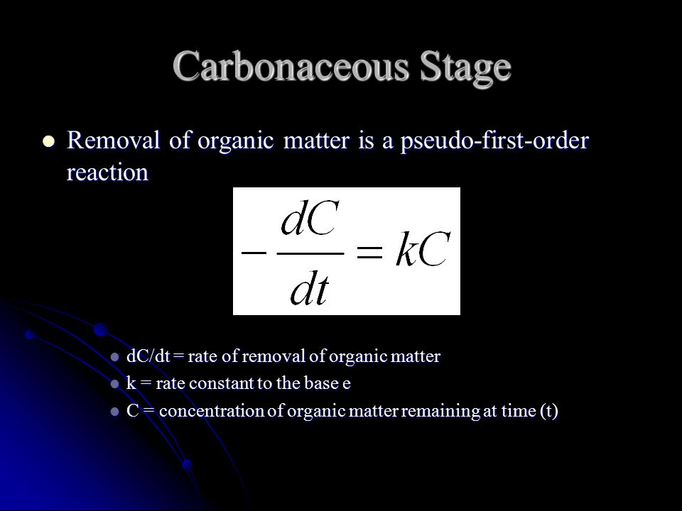 Carbonaceous Stage Removal of organic matter is a pseudo-first-order reaction Removal of organic matter is a pseudo-first-order reaction dC/dt = rate of removal of organic matter dC/dt = rate of removal of organic matter k = rate constant to the base e k = rate constant to the base e C = concentration of organic matter remaining at time (t) C = concentration of organic matter remaining at time (t)