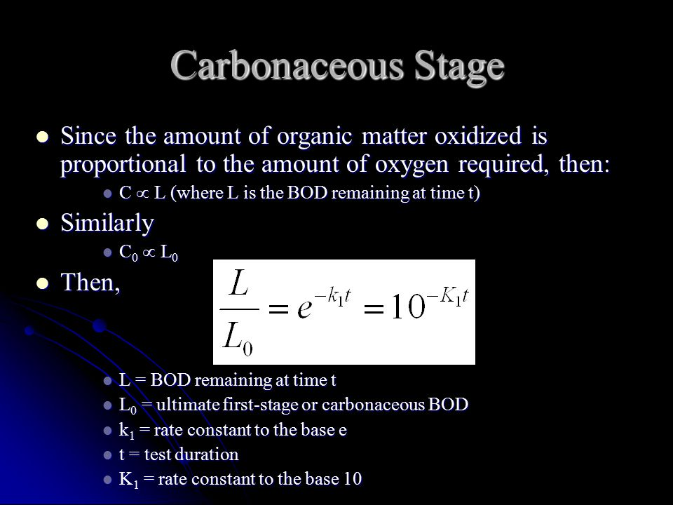 Carbonaceous Stage Since the amount of organic matter oxidized is proportional to the amount of oxygen required, then: Since the amount of organic matter oxidized is proportional to the amount of oxygen required, then: C  L (where L is the BOD remaining at time t) C  L (where L is the BOD remaining at time t) Similarly Similarly C 0  L 0 C 0  L 0 Then, Then, L = BOD remaining at time t L = BOD remaining at time t L 0 = ultimate first-stage or carbonaceous BOD L 0 = ultimate first-stage or carbonaceous BOD k 1 = rate constant to the base e k 1 = rate constant to the base e t = test duration t = test duration K 1 = rate constant to the base 10 K 1 = rate constant to the base 10