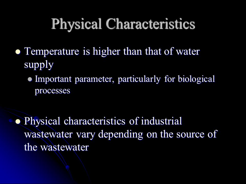 Physical Characteristics Temperature is higher than that of water supply Temperature is higher than that of water supply Important parameter, particularly for biological processes Important parameter, particularly for biological processes Physical characteristics of industrial wastewater vary depending on the source of the wastewater Physical characteristics of industrial wastewater vary depending on the source of the wastewater