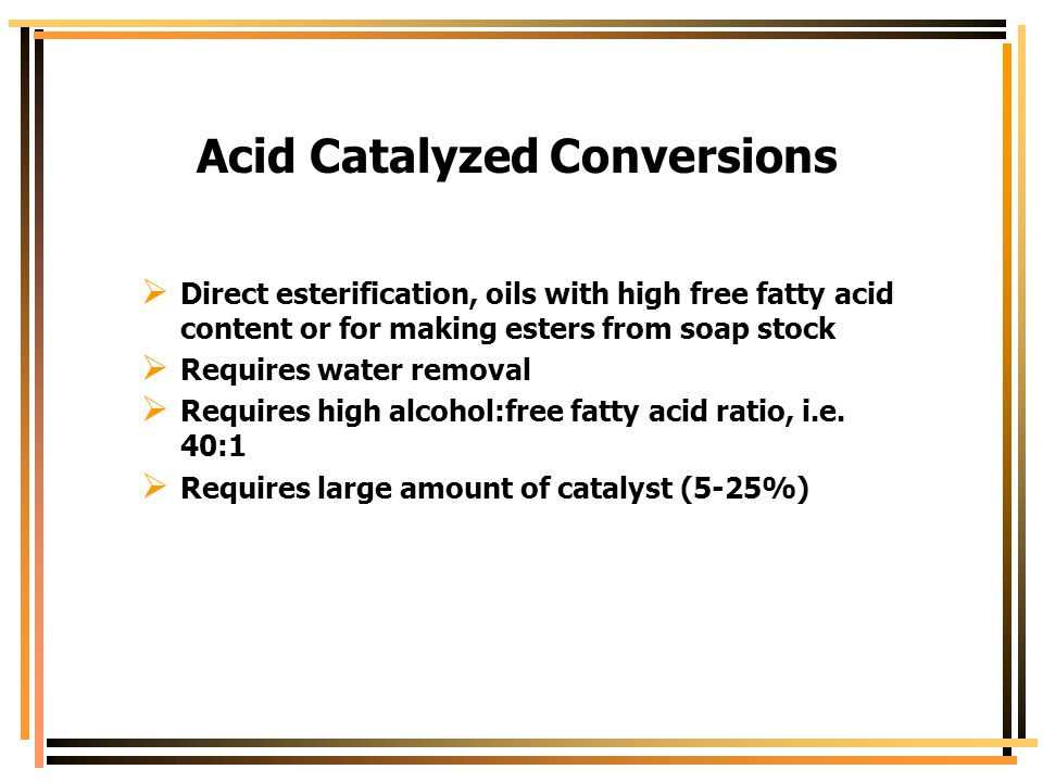 Acid Catalyzed Conversions  Direct esterification, oils with high free fatty acid content or for making esters from soap stock  Requires water remov
