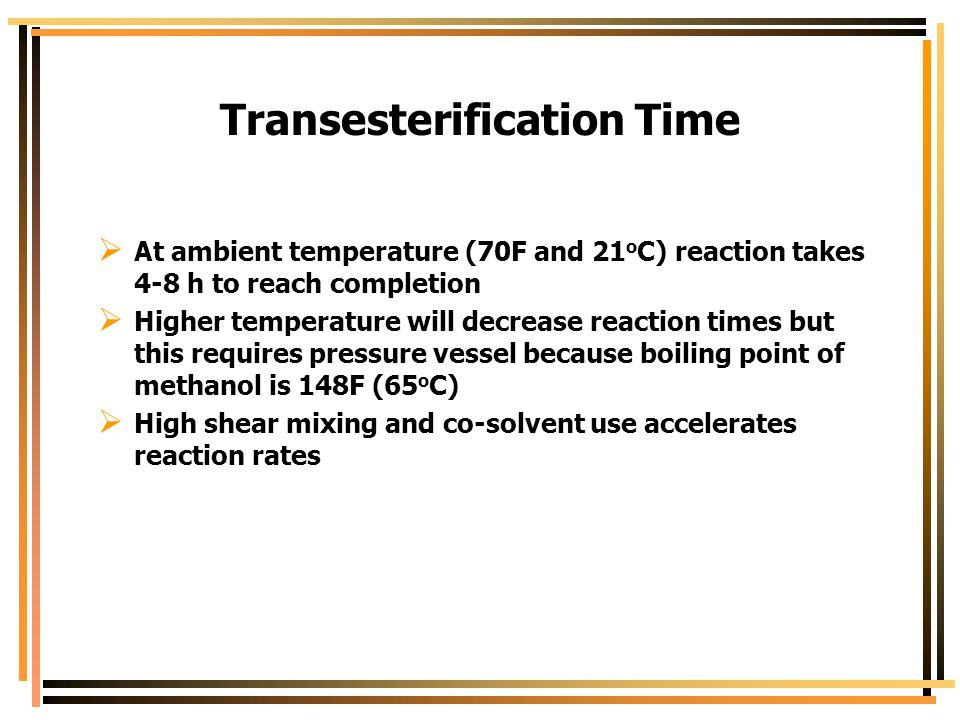 Transesterification Time  At ambient temperature (70F and 21 o C) reaction takes 4-8 h to reach completion  Higher temperature will decrease reactio