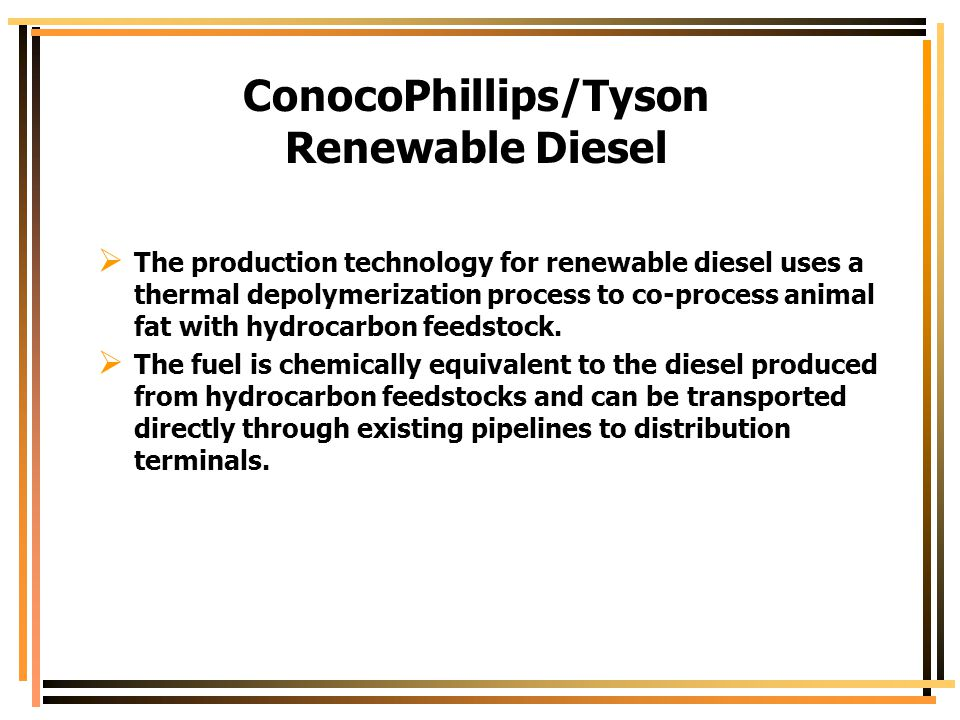 ConocoPhillips/Tyson Renewable Diesel  The production technology for renewable diesel uses a thermal depolymerization process to co-process animal fa