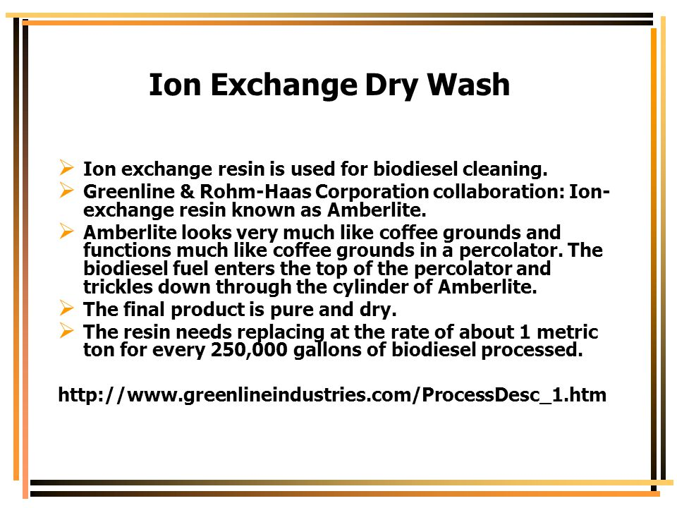 Ion Exchange Dry Wash  Ion exchange resin is used for biodiesel cleaning.  Greenline & Rohm-Haas Corporation collaboration: Ion- exchange resin know