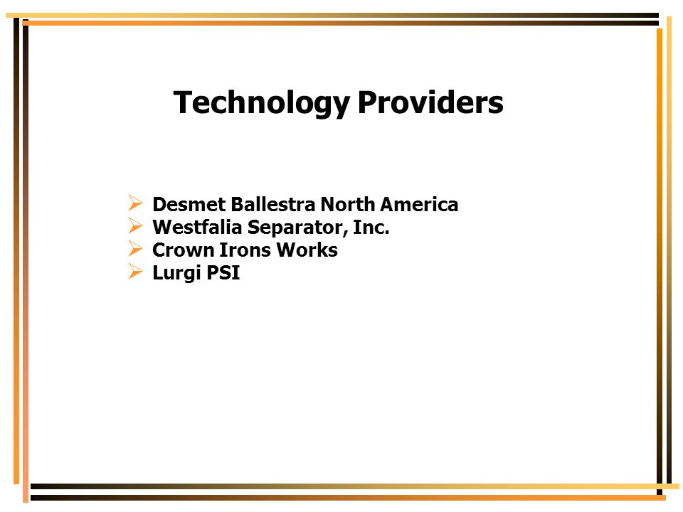 Technology Providers  Desmet Ballestra North America  Westfalia Separator, Inc.  Crown Irons Works  Lurgi PSI