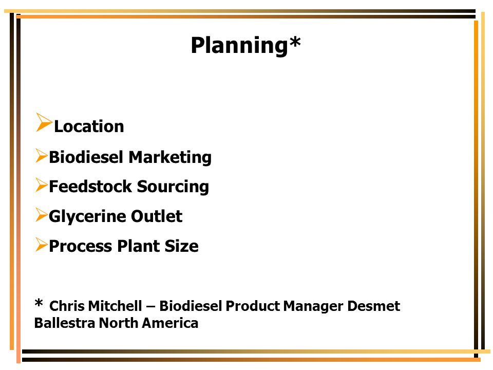 Planning*  Location  Biodiesel Marketing  Feedstock Sourcing  Glycerine Outlet  Process Plant Size * Chris Mitchell – Biodiesel Product Manager D
