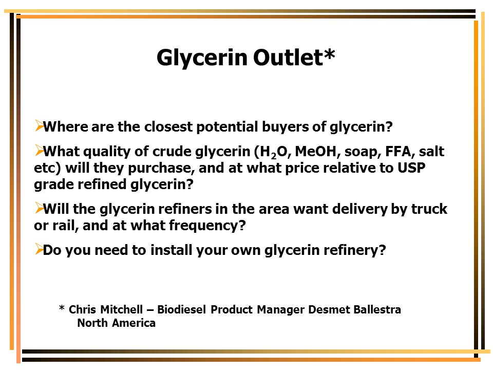 Glycerin Outlet*  Where are the closest potential buyers of glycerin?  What quality of crude glycerin (H 2 O, MeOH, soap, FFA, salt etc) will they p
