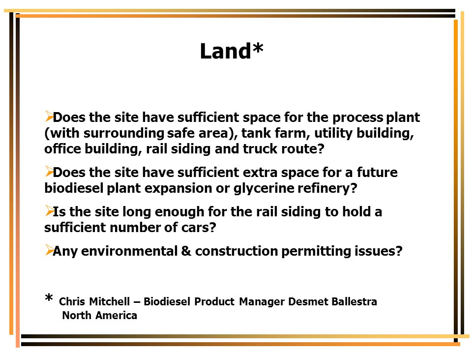 Land*  Does the site have sufficient space for the process plant (with surrounding safe area), tank farm, utility building, office building, rail sid