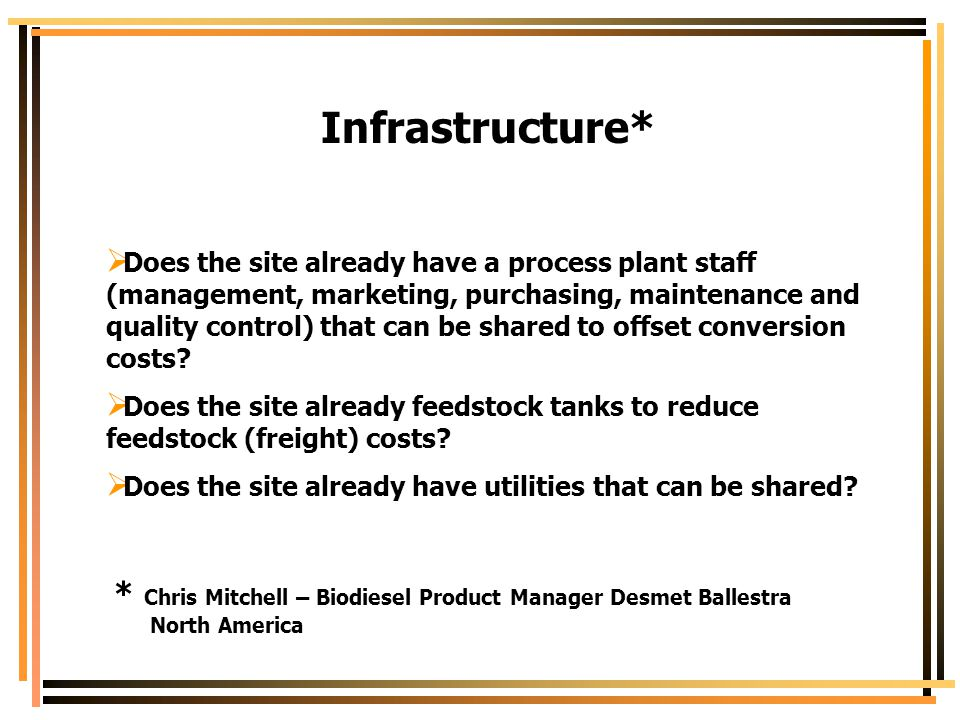 Infrastructure*  Does the site already have a process plant staff (management, marketing, purchasing, maintenance and quality control) that can be sh